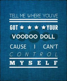 """MY 6 yr OLD BROTHER CAME UP TO ME AND SAID """"TELL ME WHERE UR HIDING UR VOODOO DOLL"""" LOOKED ME STRAIGHT IN THE EYES AND SANG """" CAUSE I CANT CONTROLL MYSELF"""""""