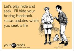 Let's play hide and seek. I'll hide your boring Facebook status updates, while you seek a life.
