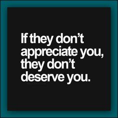 """""""If they don't appreciate you, they don't deserve you."""""""