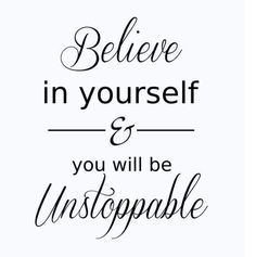 Believe in yourself - You will be unstoppable