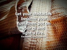 Let your obstacles become your fuel, then put on your gi and light a fire.