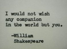 """I would not wish any companion in the world but you."" 