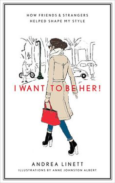I Want to Be Her!: How Friends and Strangers Helped Shape My Style - Andrea Linett and Anne Johnston Albert