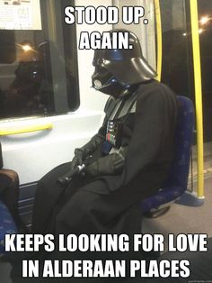 Darth Vader - stood up again keeps looking for love in alderaan places