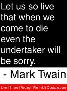 Let us so live that when we come to die even the undertaker will be sorry. - Mark Twain #quotes #quotations