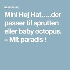 Mini Høj Hat…..der passer til sprutten eller baby octopus. – Mit paradis !