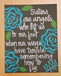 Sisters are angels who lift us to our feet when our wings have trouble remembering how to fly.