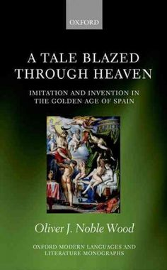 A tale blazed through heaven : imitation and invention in the golden age of Spain / Oliver J. Noble Wood.