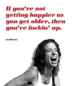 """""""If you're not getting happier as you get older, then you're fuckin' up."""""""