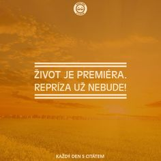 ŽIVOT JE PREMIÉRA. REPRÍZA UŽ NEBUDE!   citáty o životě