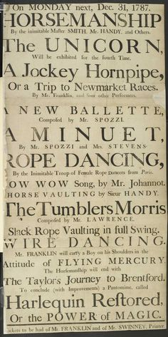 This poster from 1778 shows the typical variety of popular entertainments on offer during the late 1700s. These include a ballet, rope dancing, tumblers, hire wire dancing, harlequin clowns performing magic, and even a unicorn.