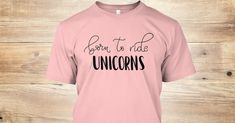 Born To Ride Unicorns Discover Born To Ride Unicorns ! T-Shirt from T-shirts Online Shop USA a custom product made just for you by Teespring. With world-class production and customer support your satisfaction is guaranteed.