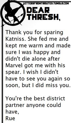 [[Dear Thresh,  Thank you for sparing Katniss. She fed me and kept me warm and made sure I was happy and didn't die alone after Marvel got me with his spear. I wish I didn't have to see you again so soon, but I did miss you.  You're the best district partner anyone could have,  Rue]]