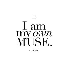I am my own muse. -Tom Ford