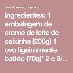 Ingredientes:  1 embalagem de creme de leite de caixinha (200g) 1 ovo ligeiramente batido (70g)* 2 e 3/4 de xícara de farinha de trigo (aproximadamente) 1 colher (chá) de fermento em pó Sal a gosto  Modo de fazer:  Misture o creme de leite com o ovo numa vasilha. Junte 1 xícara de farinha de trigo já com o sal e o fermento, e vá adicionando o resto da farinha de trigo até dar o ponto, assim você não corre o risco de colocar muita farinha. Abra a massa numa superfície polvilhada com farinha…