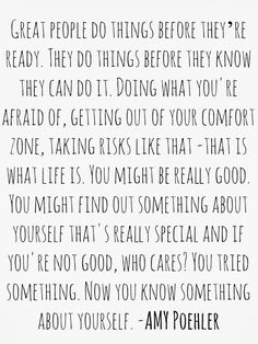 "Quote: ""Great people do things before they're ready. They do things before they know they can do it. Doing what you're afraid of, getting out of your comfort zone, taking risks like that - that is what life is"" - Amy Poehler"