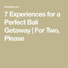 7 Experiences for a Perfect Bali Getaway | For Two, Please