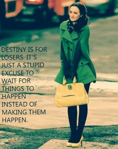 "words of wisdom from Queen B herself, Blair Waldorf. ""Destiny is for losers. It's just a stupid excuse to wait for things to happen instead of making them happen."""