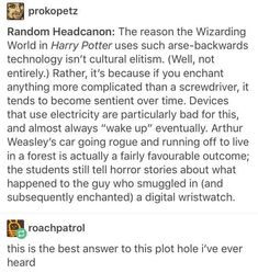 That still doesn't explain how watches work in hogworts. Technology isn't suppose to work there and watches a very complex machines that have batteries. SO HOW THE HELL DO THE STUDENTS HAVE WATCHES?!?