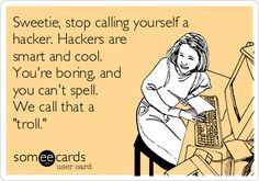 """Sweetie, stop calling yourself a hacker. Hackers are smart and cool. You're boring, and you can't spell. We call that a """"troll."""""""