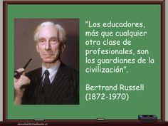"""... """"Los educadores más que cualquier otra clase de profesionales, son los guardianes de la civilización"""". Bertrand Russell."""