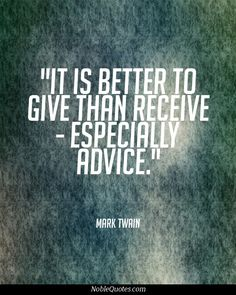 It is better to give than receive - especially advice.