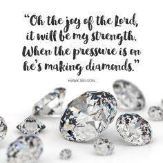 Oh the joy of the Lord, it will be my strength. When the pressure is on he's making diamonds.  Hawk Nelson