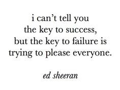 ed sheeran quote I can't tell you the key to success, key to failure is trying to please everyone The Words, Cool Words, Words Quotes, Me Quotes, Funny Quotes, Sayings, Writing Quotes, Quotes Images, Random Quotes