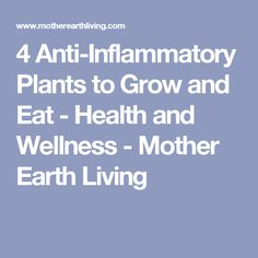4 Anti-Inflammatory Plants to Grow and Eat - Health and Wellness - Mother Earth Living