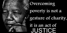 """""""Overcoming poverty is not a gesture of charity, it is an act of justice."""" -Nelson Mandela"""
