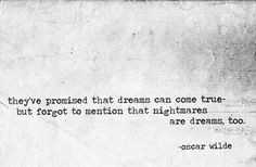 'They've promised that dreams can come true but forgot to mention that nightmares are dreams, too.' Oscar Wilde