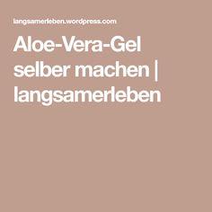 Aloe-Vera-Gel selber machen | langsamerleben