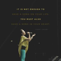 """""""It is not enough to have a song on your lips. You must also have a song in your heart."""" (Fanny Crosby)"""