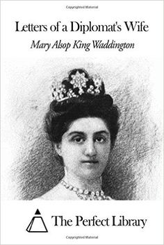 Letters of a Diplomat's Wife: Mary Alsop King Waddington, The Perfect Library: 9781506140858: Amazon.com: Books