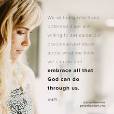 We will only reach our potential if we are willing to set aside our preconceived ideas about what we think we cab do and embrace all that God can do through us.