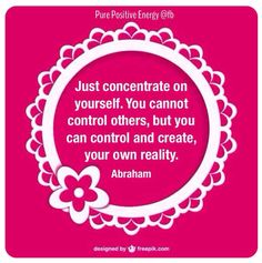 Abraham Hicks-Just concentrate on yourself. You cannot control others, but................