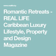 Romantic Retreats - REAL LIFE Caribbean Luxury Lifestyle, Property and Design Magazine