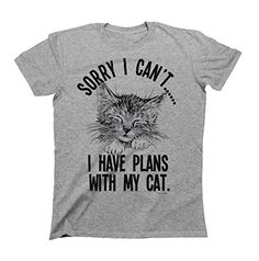 Sorry I cant..I Have Plans With My Cat Mens & Ladies Unis... https://www.amazon.com/dp/B016Y7GWG8/ref=cm_sw_r_pi_dp_x_UoUhzbQ4HTSN4