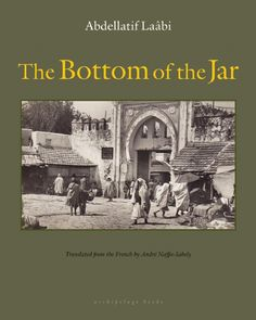 The Bottom of the Jar, by Abdellatif Laâbi, translated from the French by André Naffis-Sahely