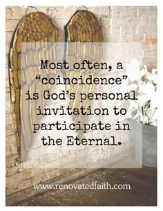 """Most often, a 'coincidence"""" is God's personal invitation to participate in the Eternal.  RenovatedFaith.com"""