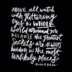 """""""Above all, watch with glittering eyes the whole world around you because the greatest secrets are always hidden in the most unlikely places."""" - Roald Dahl."""