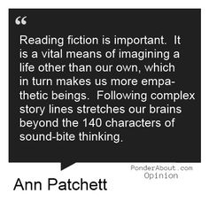 """Reading fiction is important. It is a vital means of imagining a life other than our own, which in turn makes us more empathetic beings. Following complex story lines stretches our brains beyond the 140 characters of sound-bite thinking."" Ann Patchett"