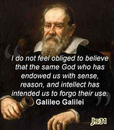.I do not feel obliged to believe that the same God who has endowed us with sense, reason, and intellect has intended us to forgo their use.  -Galileo