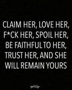 """""""Claim her, love her, f*ck her, spoil her, be faithful to her, trust her, and she will remain yours."""""""