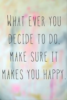 Inspirational quote. Whatever you decide to do, make sure it makes you happy! So true. We should inspire our kids with these words!