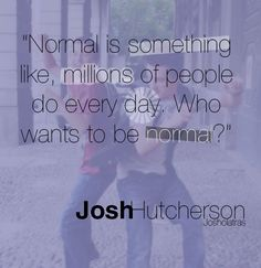 """""""Normal is something like, millions of peoole do every day. Who wants to be normal?"""" -Josh Hutcherson"""