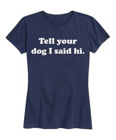 Another great find on Navy 'Tell Your Dog I Said Hi' Relaxed-Fit Tee - Women Dog Lady, Navy Women, Say Hi, Cotton Tee, New Outfits, Graphic Tees, Tee Shirts, Told You So, Clothes For Women