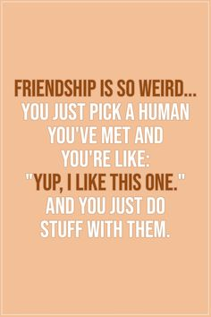 "Friendship quotes | Friendship is so weird... you just pick a human you've met and you're like: ""Yup, I like this one."" And you just do stuff with them. - Unknown 