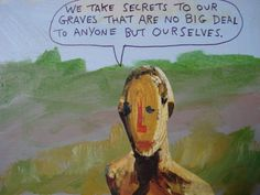 We take secrets to our graves that are no big deal to anyone but ourselves. - Michael Lipsey