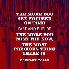 The more you are focused on time—past and future—the more you miss the Now, the most precious thing there is. — Eckhart Tolle